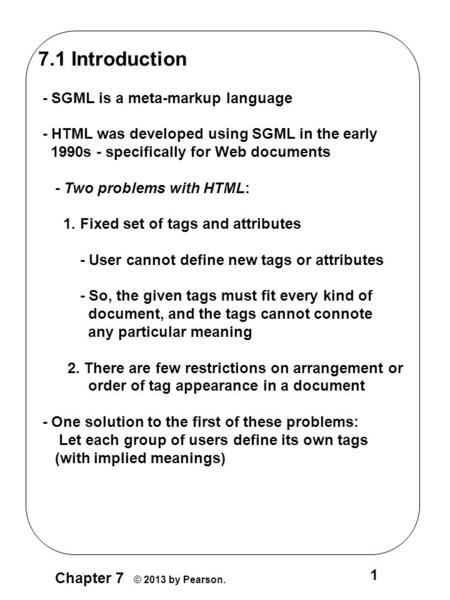 Chapter 7 © 2013 by Pearson. 1 7.1 Introduction - SGML is a meta-markup language - HTML was developed using SGML in the early 1990s - specifically for.