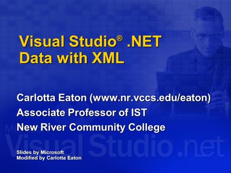 Visual Studio ®.NET Data with XML Carlotta Eaton (www.nr.vccs.edu/eaton) Associate Professor of IST New River Community College Slides by Microsoft Modified.