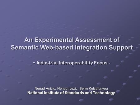An Experimental Assessment of Semantic Web-based Integration Support - Industrial Interoperability Focus - Nenad Anicic, Nenad Ivezic, Serm Kulvatunyou.