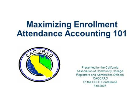 Maximizing Enrollment Attendance Accounting 101 Presented by the California Association of Community College Registrars and Admissions Officers CACCRAO.