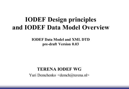 IODEF Design principles and IODEF Data Model Overview IODEF Data Model and XML DTD pre-draft Version 0.03 TERENA IODEF WG Yuri Demchenko.