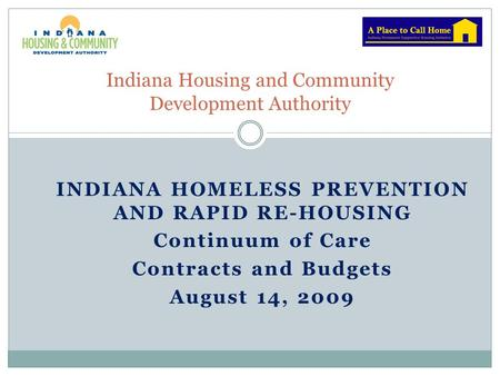 INDIANA HOMELESS PREVENTION AND RAPID RE-HOUSING Continuum of Care Contracts and Budgets August 14, 2009 Indiana Housing and Community Development Authority.