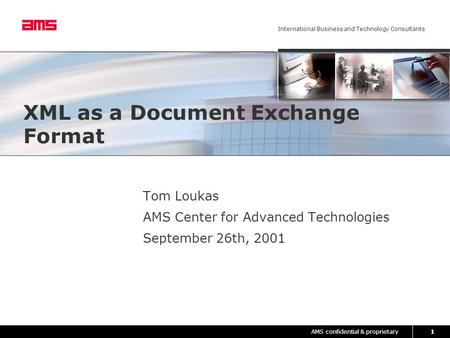 AMS confidential & proprietary International Business and Technology Consultants 1 XML as a Document Exchange Format Tom Loukas AMS Center for Advanced.