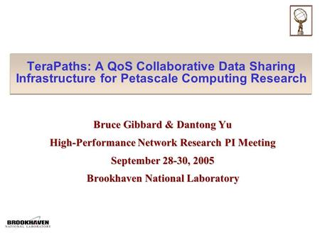 TeraPaths: A QoS Collaborative Data Sharing Infrastructure for Petascale Computing Research Bruce Gibbard & Dantong Yu High-Performance Network Research.