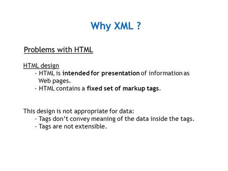 Why XML ? Problems with HTML HTML design - HTML is intended for presentation of information as Web pages. - HTML contains a fixed set of markup tags. This.