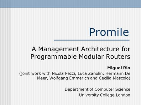 Promile A Management Architecture for Programmable Modular Routers Miguel Rio (joint work with Nicola Pezzi, Luca Zanolin, Hermann De Meer, Wolfgang Emmerich.