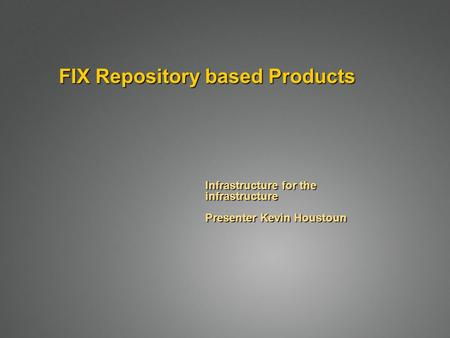 FIX Repository based Products Infrastructure for the infrastructure Presenter Kevin Houstoun.