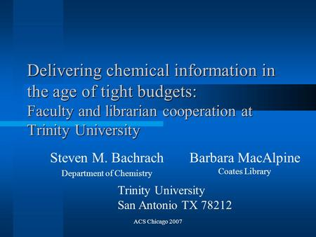ACS Chicago 2007 Delivering chemical information in the age of tight budgets: Faculty and librarian cooperation at Trinity University Steven M. Bachrach.