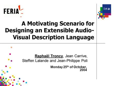 A Motivating Scenario for Designing an Extensible Audio- Visual Description Language Monday 25 th of October, 2004 Raphaël Troncy, Jean Carrive, Steffen.