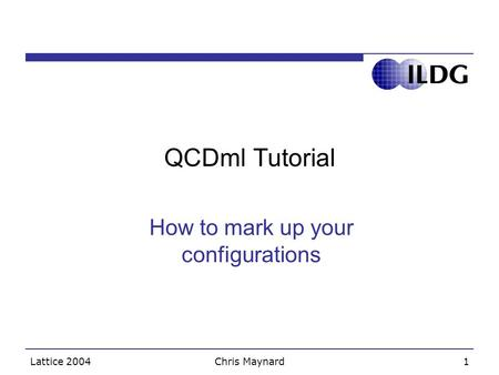 Lattice 2004Chris Maynard1 QCDml Tutorial How to mark up your configurations.