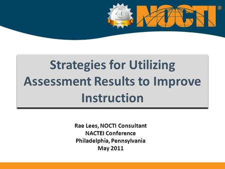 Strategies for Utilizing Assessment Results to Improve Instruction Rae Lees, NOCTI Consultant NACTEI Conference Philadelphia, Pennsylvania May 2011.