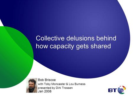 Collective delusions behind how capacity gets shared Bob Briscoe with Toby Moncaster & Lou Burness presented by Dirk Trossen Jan 2008.
