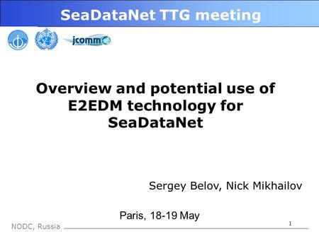 1 NODC, Russia SeaDataNet TTG meeting Paris, 18-19 May Overview and potential use of E2EDM technology for SeaDataNet Sergey Belov, Nick Mikhailov.
