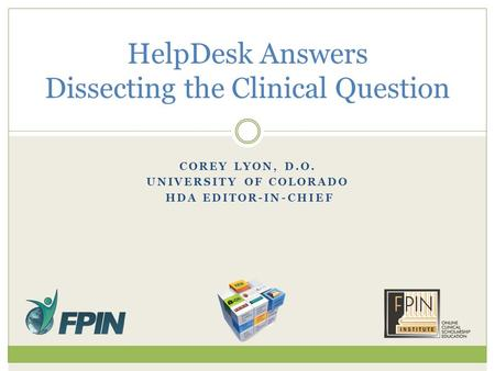 COREY LYON, D.O. UNIVERSITY OF COLORADO HDA EDITOR-IN-CHIEF HelpDesk Answers Dissecting the Clinical Question.