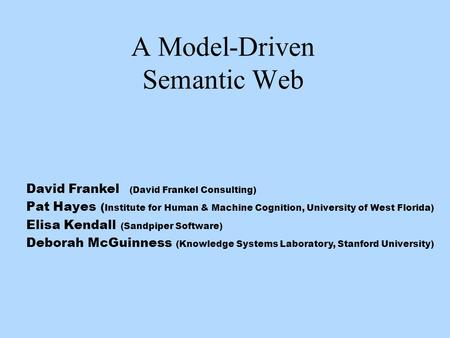 A Model-Driven Semantic Web David Frankel (David Frankel Consulting) Pat Hayes ( Institute for Human & Machine Cognition, University of West Florida) Elisa.