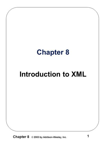 Chapter 8 © 2003 by Addison-Wesley, Inc. 1 Chapter 8 Introduction to XML.
