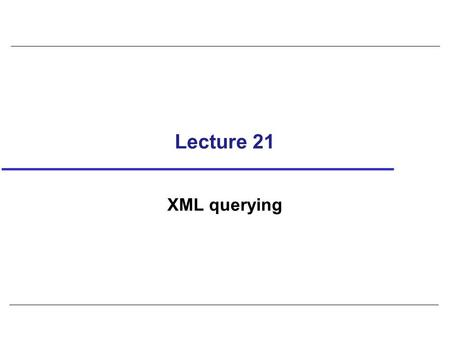 Lecture 21 XML querying. 2 XSL (eXtensible Stylesheet Language) In HTML, default styling is built into browsers as tag set for HTML is predefined and.