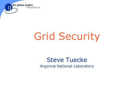 Grid Security Steve Tuecke Argonne National Laboratory.