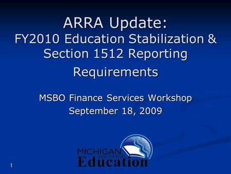 1 ARRA Update: FY2010 Education Stabilization & Section 1512 Reporting Requirements MSBO Finance Services Workshop September 18, 2009.