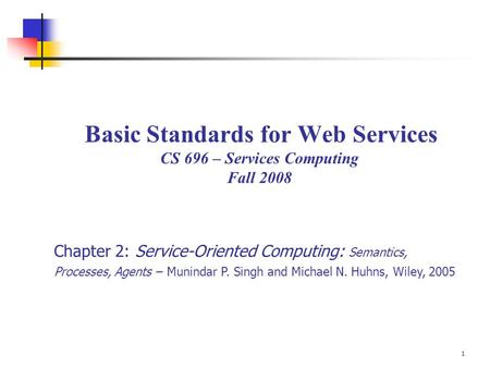 1 Basic Standards for Web Services CS 696 – Services Computing Fall 2008 Chapter 2: Service-Oriented Computing: Semantics, Processes, Agents – Munindar.