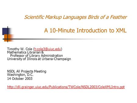 Scientific Markup Languages Birds of a Feather A 10-Minute Introduction to XML Timothy W. Cole Mathematics Librarian & Professor of.