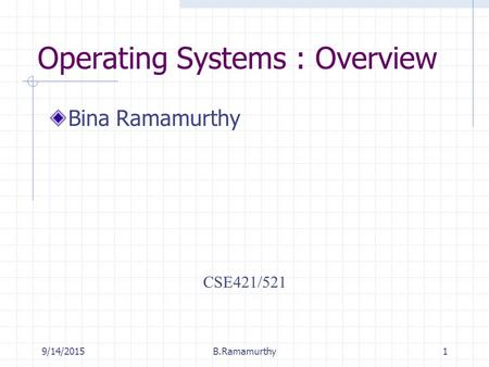 9/14/2015B.Ramamurthy1 Operating Systems : Overview Bina Ramamurthy CSE421/521.