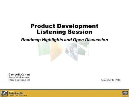 Product Development Listening Session Roadmap Highlights and Open Discussion September 14, 2015 George D. Calvert Senior Vice President Product Development.