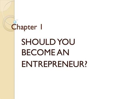Chapter 1 SHOULD YOU BECOME AN ENTREPRENEUR?. WHAT DOES AN ENTREPRENEUR DO? OWN OPERATE TAKE ALL THE RISK.