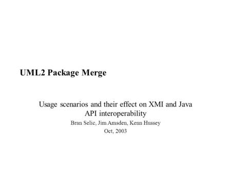 UML2 Package Merge Usage scenarios and their effect on XMI and Java API interoperability Bran Selic, Jim Amsden, Kenn Hussey Oct, 2003.
