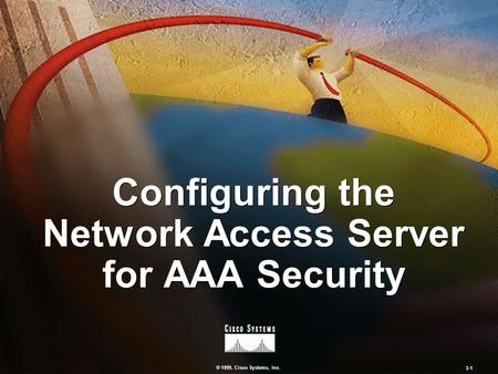 © 1999, Cisco Systems, Inc. 3-1 Configuring the Network Access Server for AAA Security.