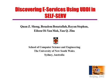 Discovering E-Services Using UDDI in SELF-SERV Quan Z. Sheng, Boualem Benatallah, Rayan Stephan, Eileen Oi-Yan Mak, Yan Q. Zhu School of Computer Science.