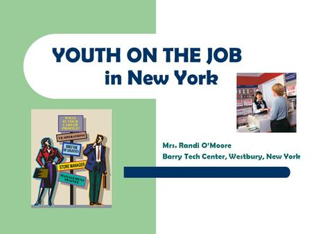 YOUTH ON THE JOB in New York Mrs. Randi O'Moore Barry Tech Center, Westbury, New York.