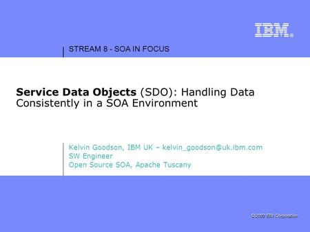 STREAM 8 - SOA IN FOCUS © 2007 IBM Corporation © 2008 IBM Corporation Service Data Objects (SDO): Handling Data Consistently in a SOA Environment Kelvin.