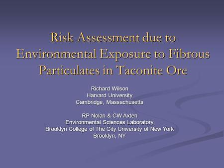 Risk Assessment due to Environmental Exposure to Fibrous Particulates in Taconite Ore Richard Wilson Harvard University Cambridge, Massachusetts RP Nolan.