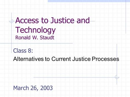 Access to Justice and Technology Ronald W. Staudt Class 8: Alternatives to Current Justice Processes March 26, 2003.