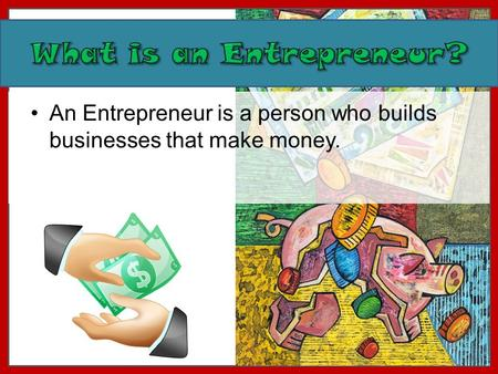 An Entrepreneur is a person who builds businesses that make money.