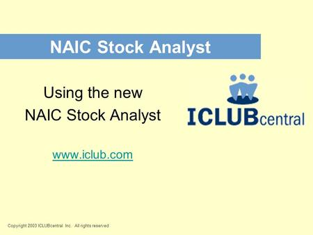 NAIC Stock Analyst Copyright 2003 ICLUBcentral Inc. All rights reserved Using the new NAIC Stock Analyst www.iclub.com.