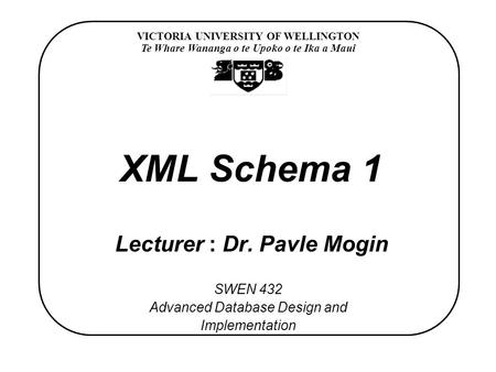 VICTORIA UNIVERSITY OF WELLINGTON Te Whare Wananga o te Upoko o te Ika a Maui SWEN 432 Advanced Database Design and Implementation XML Schema 1 Lecturer.