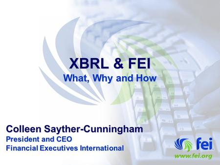 XBRL & FEI What, Why and How Colleen Sayther-Cunningham President and CEO Financial Executives International.