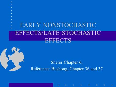 EARLY NONSTOCHASTIC EFFECTS/LATE STOCHASTIC EFFECTS Sherer Chapter 6, Reference: Bushong, Chapter 36 and 37.