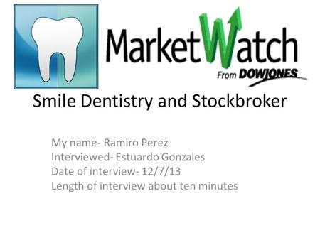 Smile Dentistry and Stockbroker My name- Ramiro Perez Interviewed- Estuardo Gonzales Date of interview- 12/7/13 Length of interview about ten minutes.