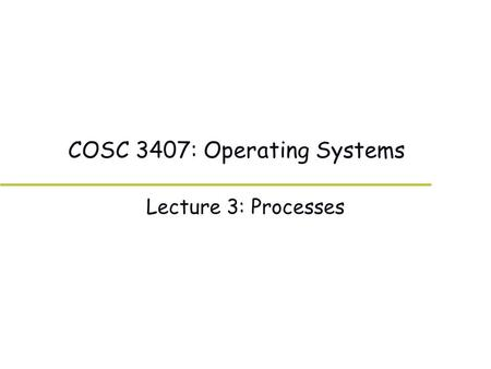 COSC 3407: Operating Systems Lecture 3: Processes.