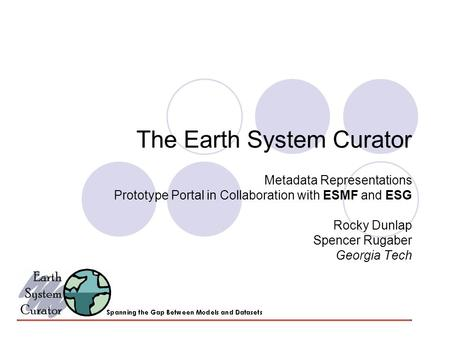 The Earth System Curator Metadata Representations Prototype Portal in Collaboration with ESMF and ESG Rocky Dunlap Spencer Rugaber Georgia Tech.
