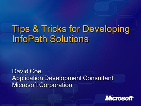 Tips & Tricks for Developing InfoPath Solutions David Coe Application Development Consultant Microsoft Corporation.