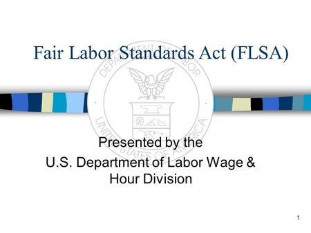 1 Fair Labor Standards Act (FLSA) Presented by the U.S. Department of Labor Wage & Hour Division.