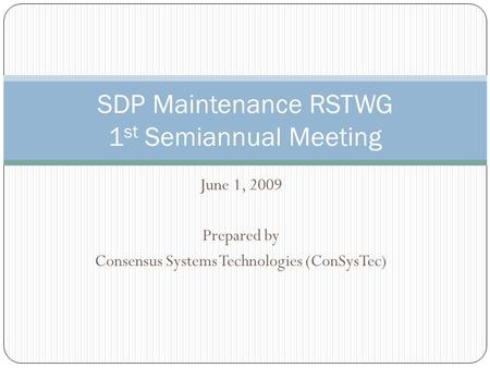 June 1, 2009 Prepared by Consensus Systems Technologies (ConSysTec) SDP Maintenance RSTWG 1 st Semiannual Meeting.
