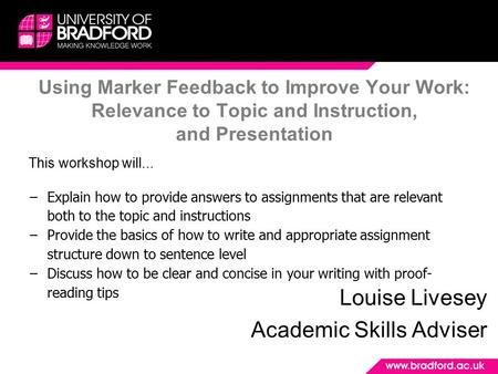 Using Marker Feedback to Improve Your Work: Relevance to Topic and Instruction, and Presentation Louise Livesey Academic Skills Adviser This workshop will...