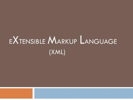 E X TENSIBLE M ARKUP L ANGUAGE (XML). What is XML?  XML stands for EXtensible Markup Language  XML is mainly designed to carry (or transmit) data, not.