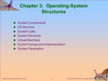 Silberschatz, Galvin and Gagne  2002 3.1 Applied Operating System Concepts Chapter 3: Operating-System Structures System Components OS Services System.