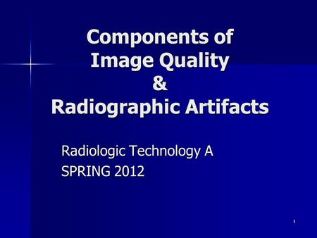 1 Components of Image Quality & Radiographic Artifacts Radiologic Technology A SPRING 2012.